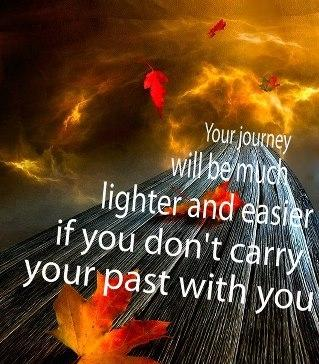 Your journey will be much lighter and easier if you don't carry your past with you.